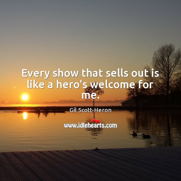 Every show that sells out is like a hero's welcome for me. Gil Scott-Heron Picture Quote