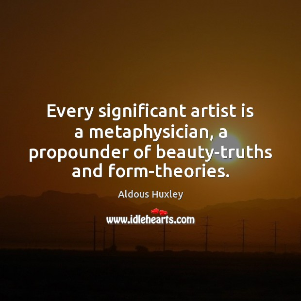 Every significant artist is a metaphysician, a propounder of beauty-truths and form-theories. Image
