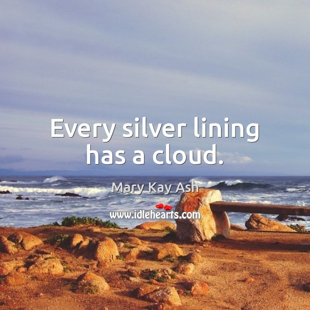 Every silver lining has a cloud. Mary Kay Ash Picture Quote