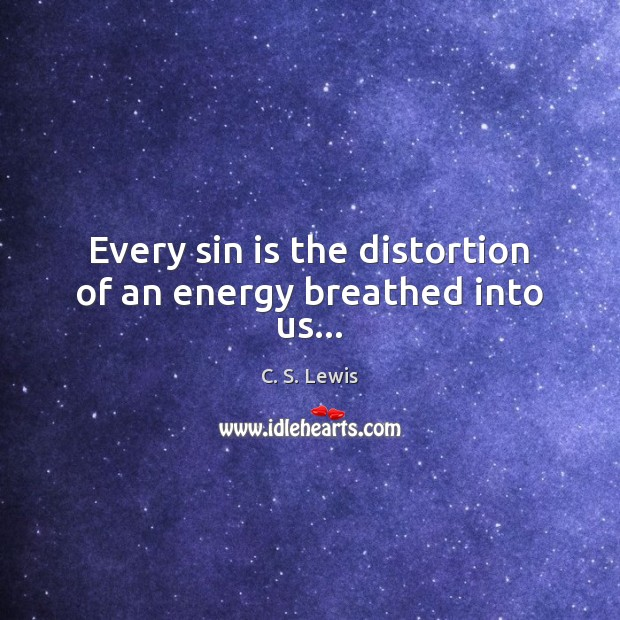 Image, Every sin is the distortion of an energy breathed into us…