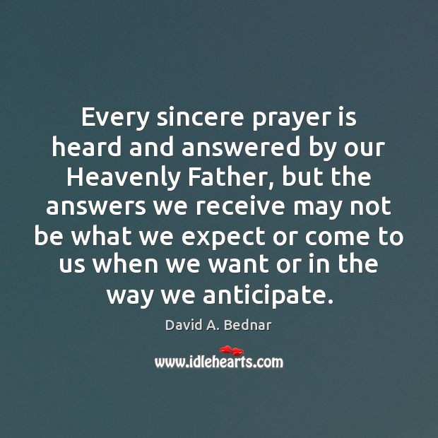 Every sincere prayer is heard and answered by our Heavenly Father, but David A. Bednar Picture Quote