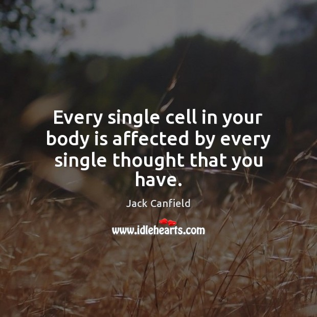 Every single cell in your body is affected by every single thought that you have. Jack Canfield Picture Quote