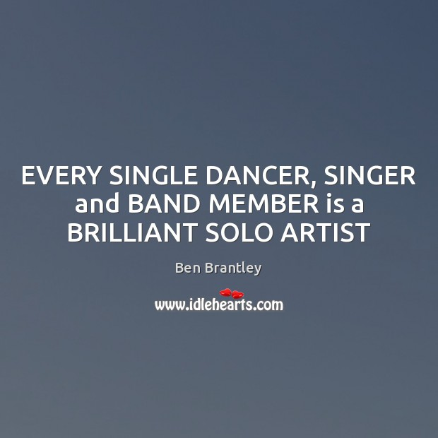 EVERY SINGLE DANCER, SINGER and BAND MEMBER is a BRILLIANT SOLO ARTIST Ben Brantley Picture Quote