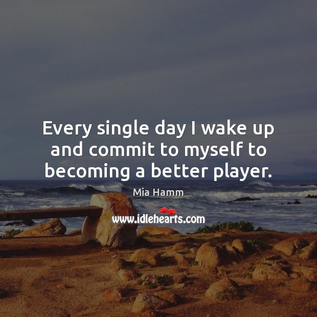 Image, Every single day I wake up and commit to myself to becoming a better player.