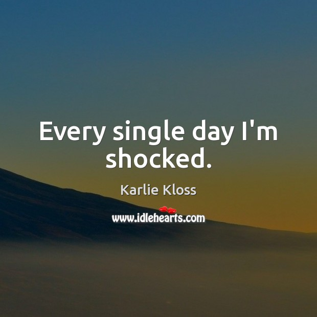 Every single day I'm shocked. Karlie Kloss Picture Quote