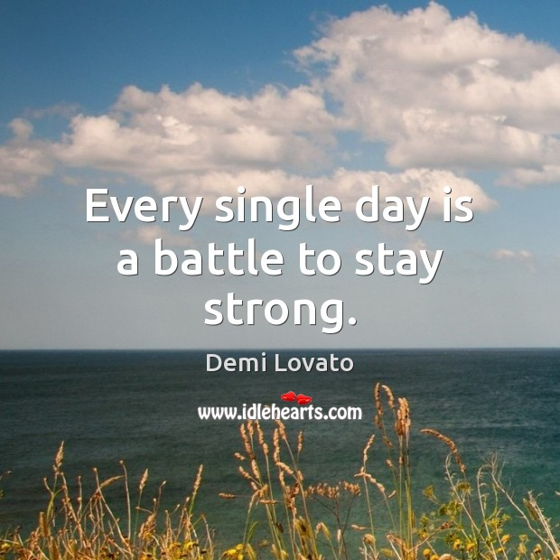 Every single day is a battle to stay strong. Demi Lovato Picture Quote