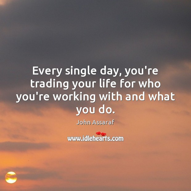 Every single day, you're trading your life for who you're working with and what you do. John Assaraf Picture Quote