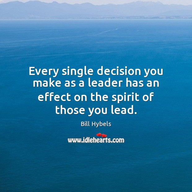 Every single decision you make as a leader has an effect on the spirit of those you lead. Bill Hybels Picture Quote