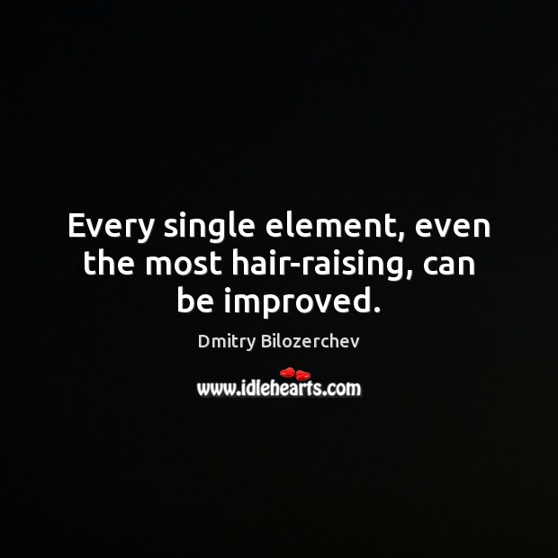 Every single element, even the most hair-raising, can be improved. Image