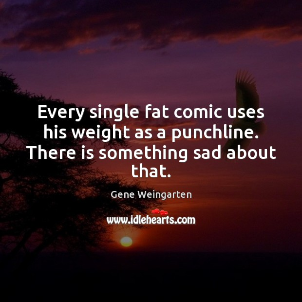 Every single fat comic uses his weight as a punchline. There is something sad about that. Image