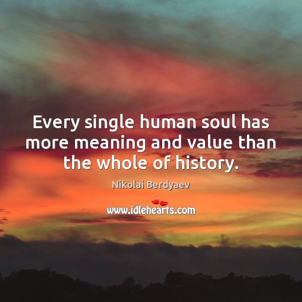 Every single human soul has more meaning and value than the whole of history. Image