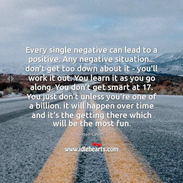 Every single negative can lead to a positive. Any negative situation… don't Simon Cowell Picture Quote