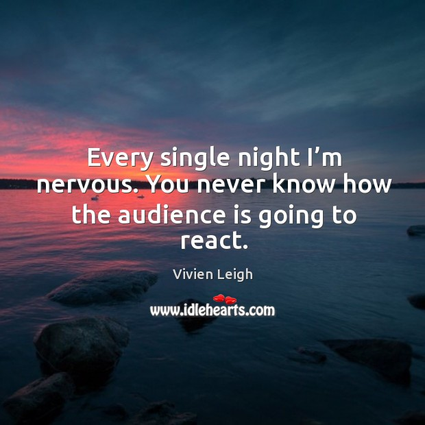 Every single night I'm nervous. You never know how the audience is going to react. Image
