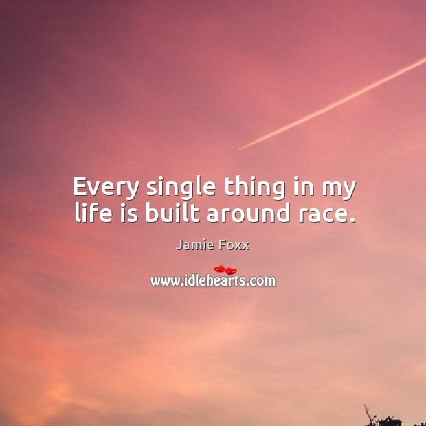 Every single thing in my life is built around race. Jamie Foxx Picture Quote