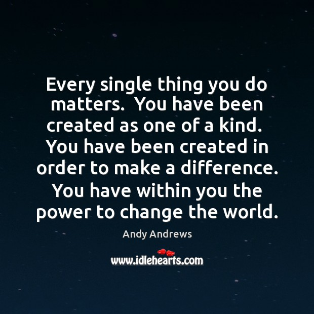 Every single thing you do matters.  You have been created as one Image