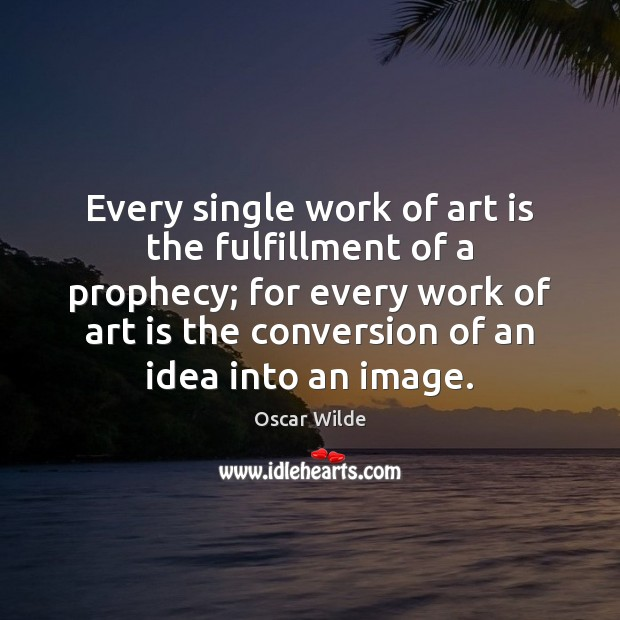 Every single work of art is the fulfillment of a prophecy; for Oscar Wilde Picture Quote