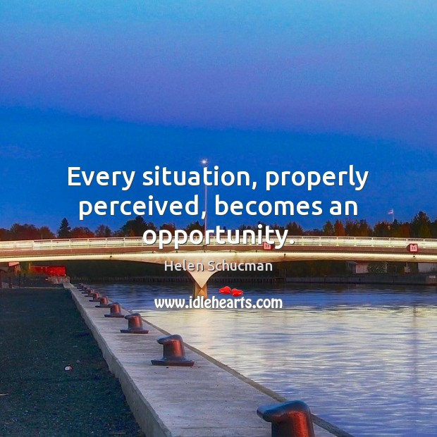 Every situation, properly perceived, becomes an opportunity. Helen Schucman Picture Quote