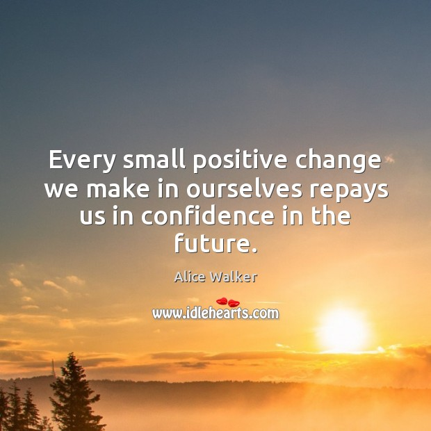 Image, Every small positive change we make in ourselves repays us in confidence in the future.