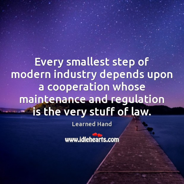 Every smallest step of modern industry depends upon a cooperation whose maintenance Learned Hand Picture Quote