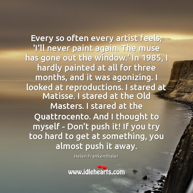 Every so often every artist feels, 'I'll never paint again. The muse Helen Frankenthaler Picture Quote