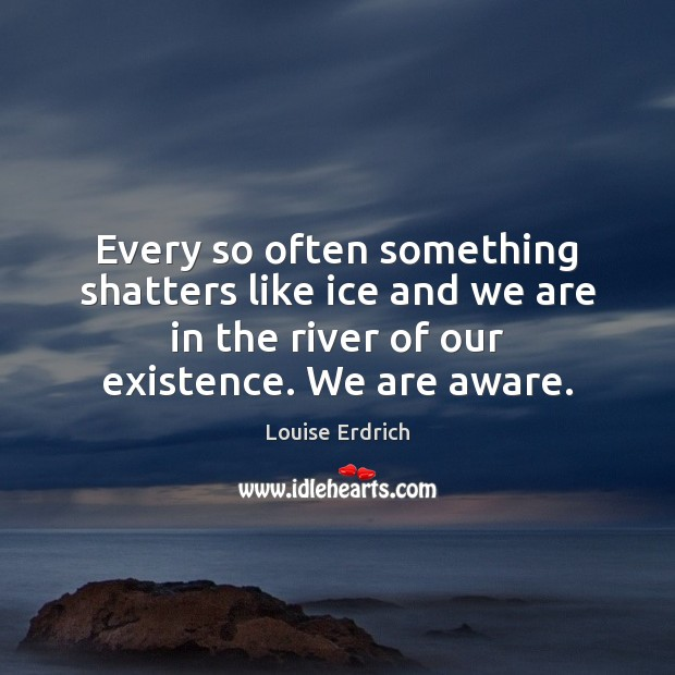 Every so often something shatters like ice and we are in the Louise Erdrich Picture Quote