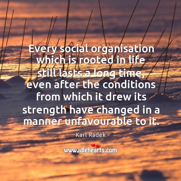 Every social organisation which is rooted in life still lasts a long time, even after Image