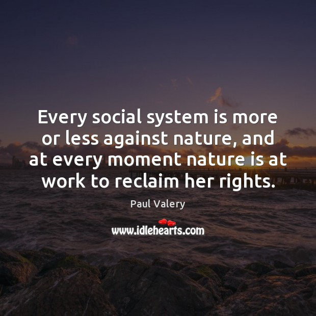 Every social system is more or less against nature, and at every Paul Valery Picture Quote