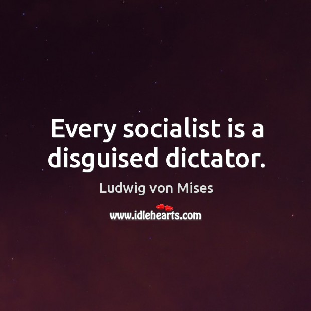 Every socialist is a disguised dictator. Image
