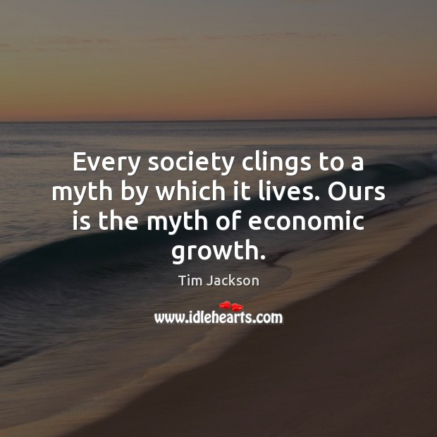 Every society clings to a myth by which it lives. Ours is the myth of economic growth. Tim Jackson Picture Quote