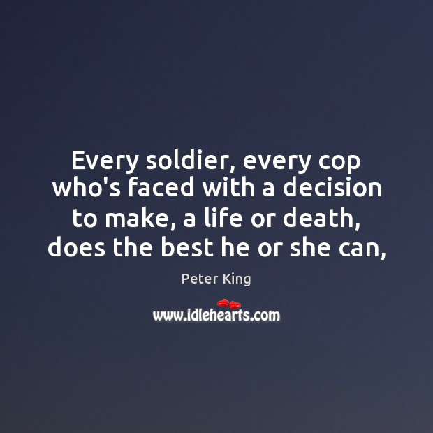 Every soldier, every cop who's faced with a decision to make, a Peter King Picture Quote