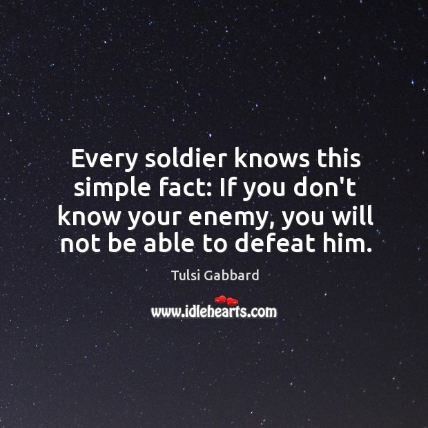 Every soldier knows this simple fact: If you don't know your enemy. Tulsi Gabbard Picture Quote