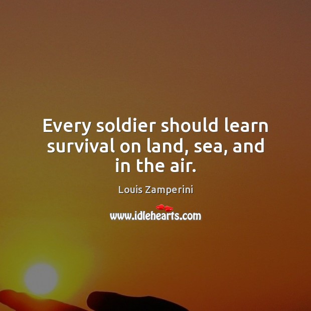 Every soldier should learn survival on land, sea, and in the air. Louis Zamperini Picture Quote