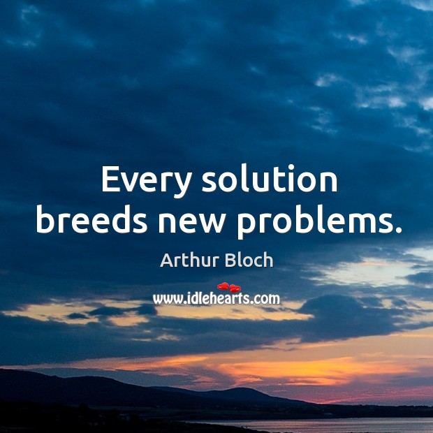 Image, Every solution breeds new problems.