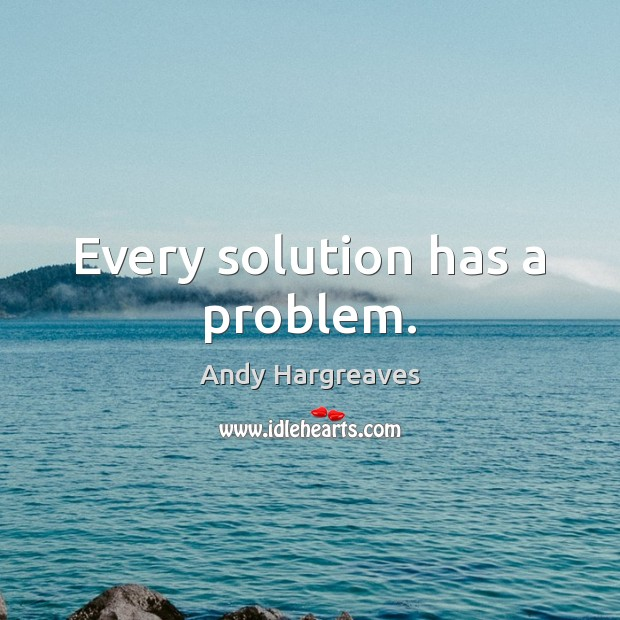 Every solution has a problem. Image