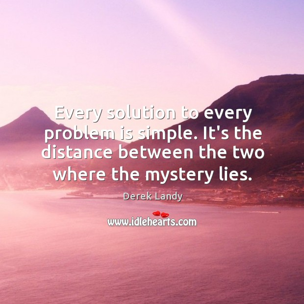Image, Every solution to every problem is simple. It's the distance between the