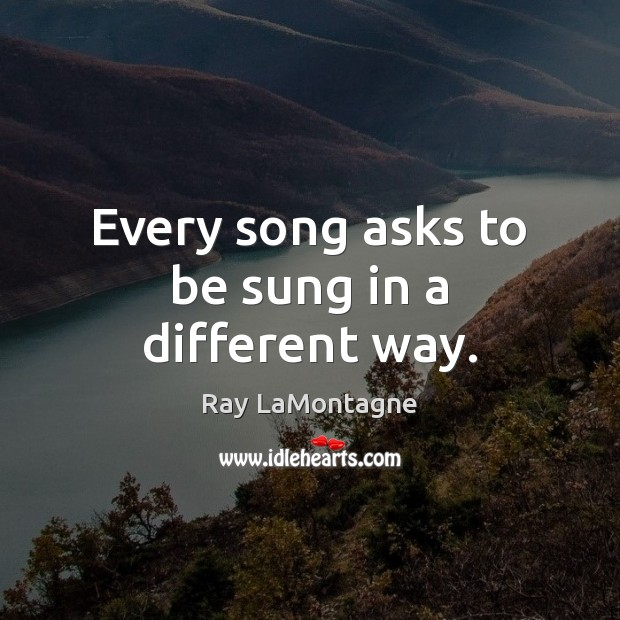 Every song asks to be sung in a different way. Ray LaMontagne Picture Quote