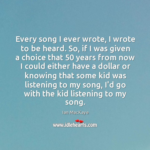 Image, Every song I ever wrote, I wrote to be heard. So, if