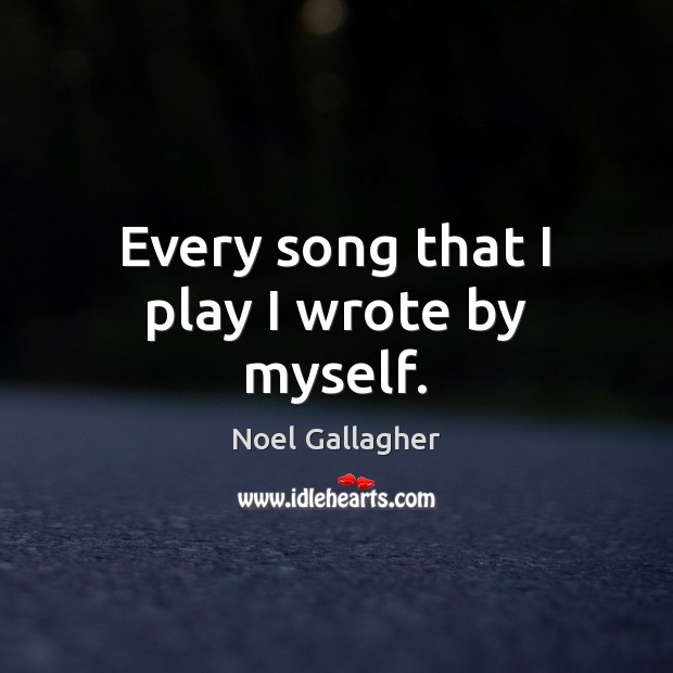 Every song that I play I wrote by myself. Noel Gallagher Picture Quote