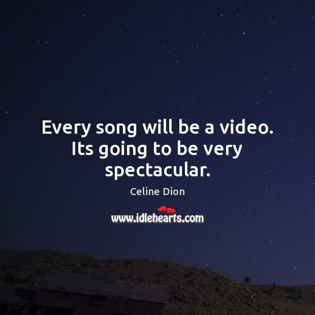 Every song will be a video. Its going to be very spectacular. Celine Dion Picture Quote