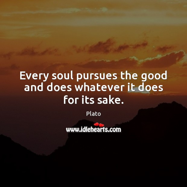 Every soul pursues the good and does whatever it does for its sake. Plato Picture Quote