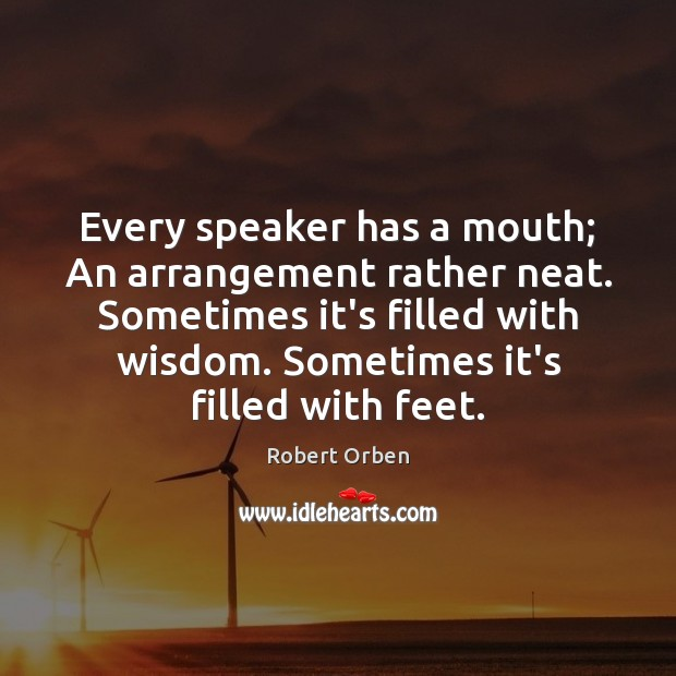 Every speaker has a mouth; An arrangement rather neat. Sometimes it's filled Robert Orben Picture Quote