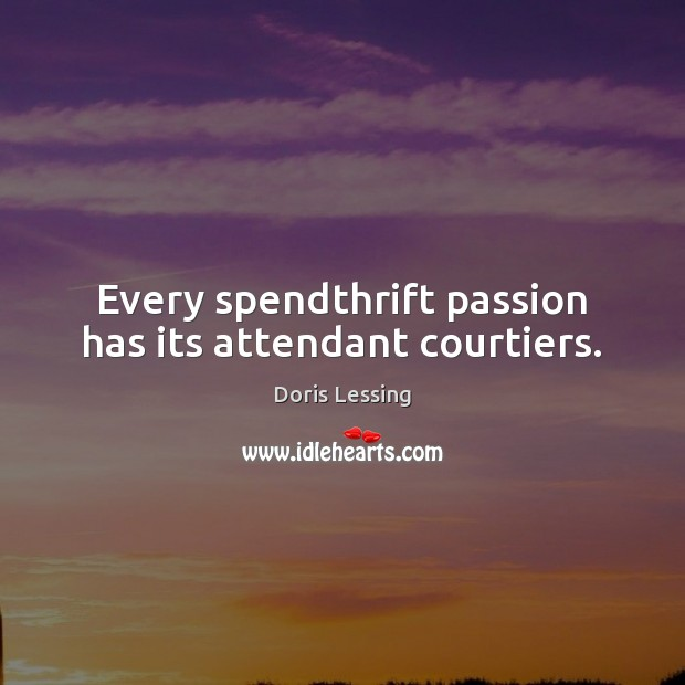 Every spendthrift passion has its attendant courtiers. Doris Lessing Picture Quote