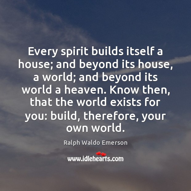 Every spirit builds itself a house; and beyond its house, a world; Image