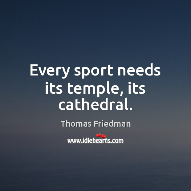 Every sport needs its temple, its cathedral. Thomas Friedman Picture Quote