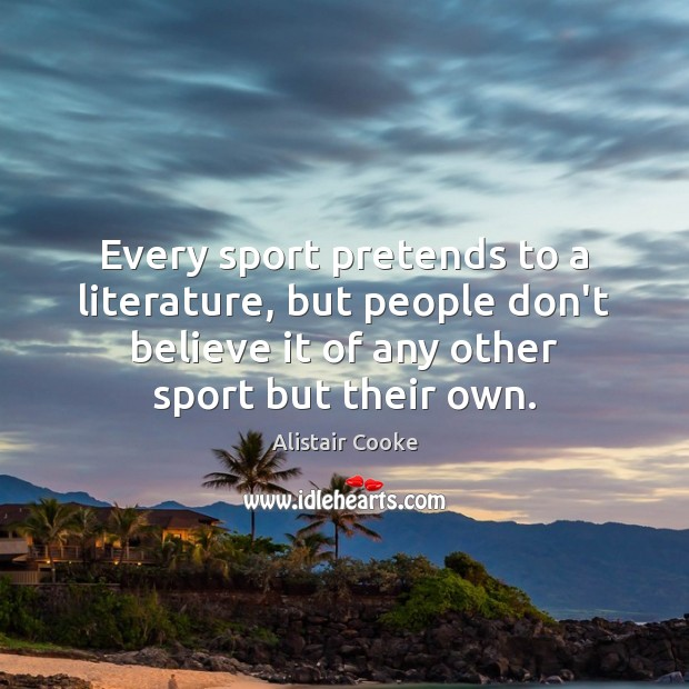 Every sport pretends to a literature, but people don't believe it of Image