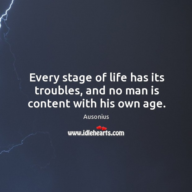 Image, Every stage of life has its troubles, and no man is content with his own age.