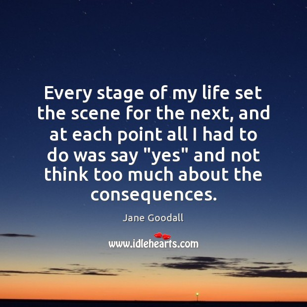 Every stage of my life set the scene for the next, and Jane Goodall Picture Quote