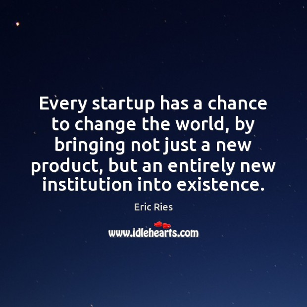 Every startup has a chance to change the world, by bringing not Eric Ries Picture Quote