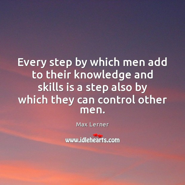 Every step by which men add to their knowledge and skills is Max Lerner Picture Quote