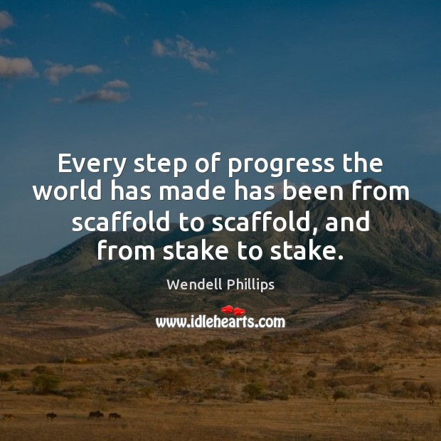 Every step of progress the world has made has been from scaffold Wendell Phillips Picture Quote